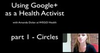 Using Google+ As a Health Activist - Part 1 Circles